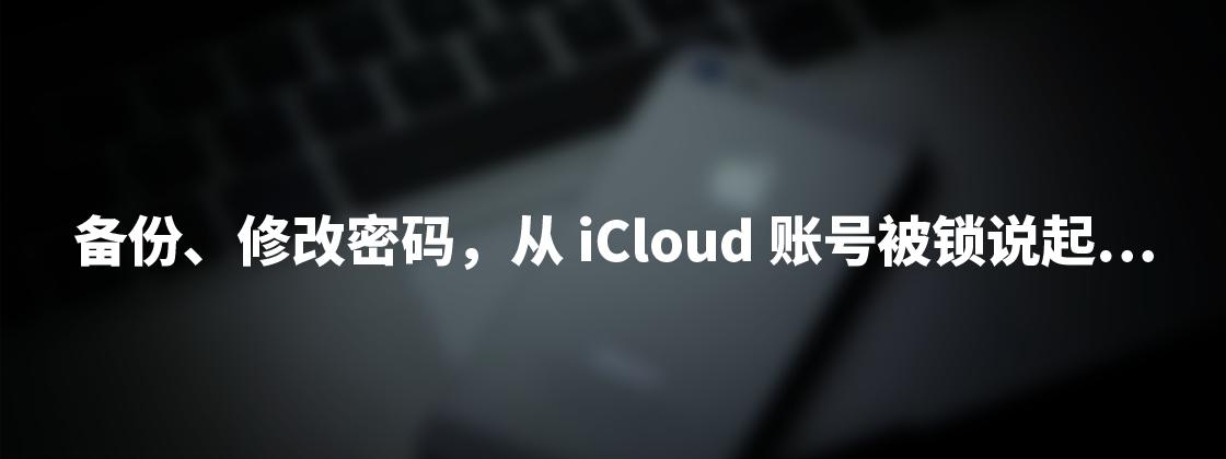 """从""""iCloud 账号被锁""""说起,聊一下备份、修改密码和""""神奇""""的 DoulCi"""