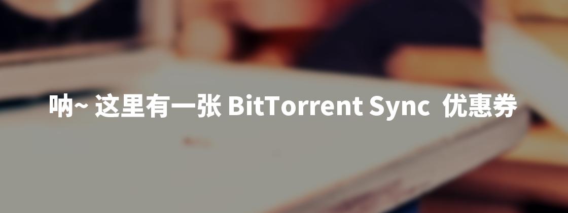 呐~这里有一张 BitTorrent Sync 的优惠券