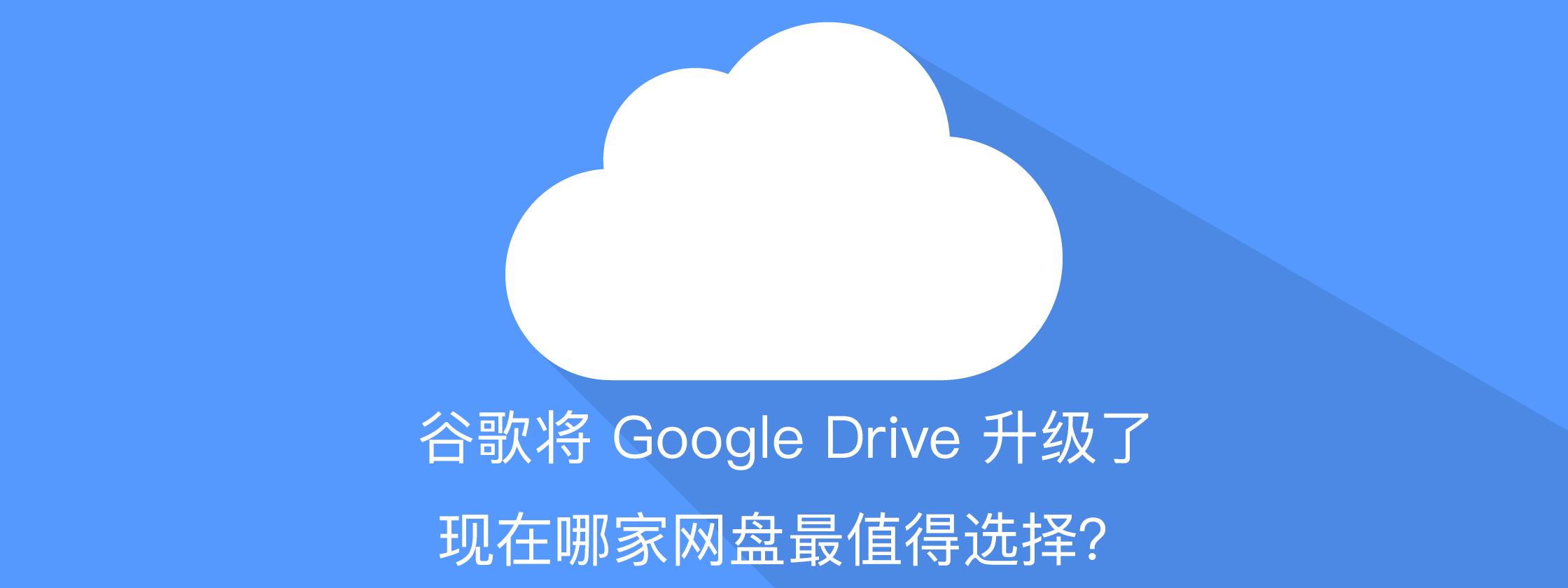 谷歌将 Google Drive 升级了,现在哪家网盘最值得选择?