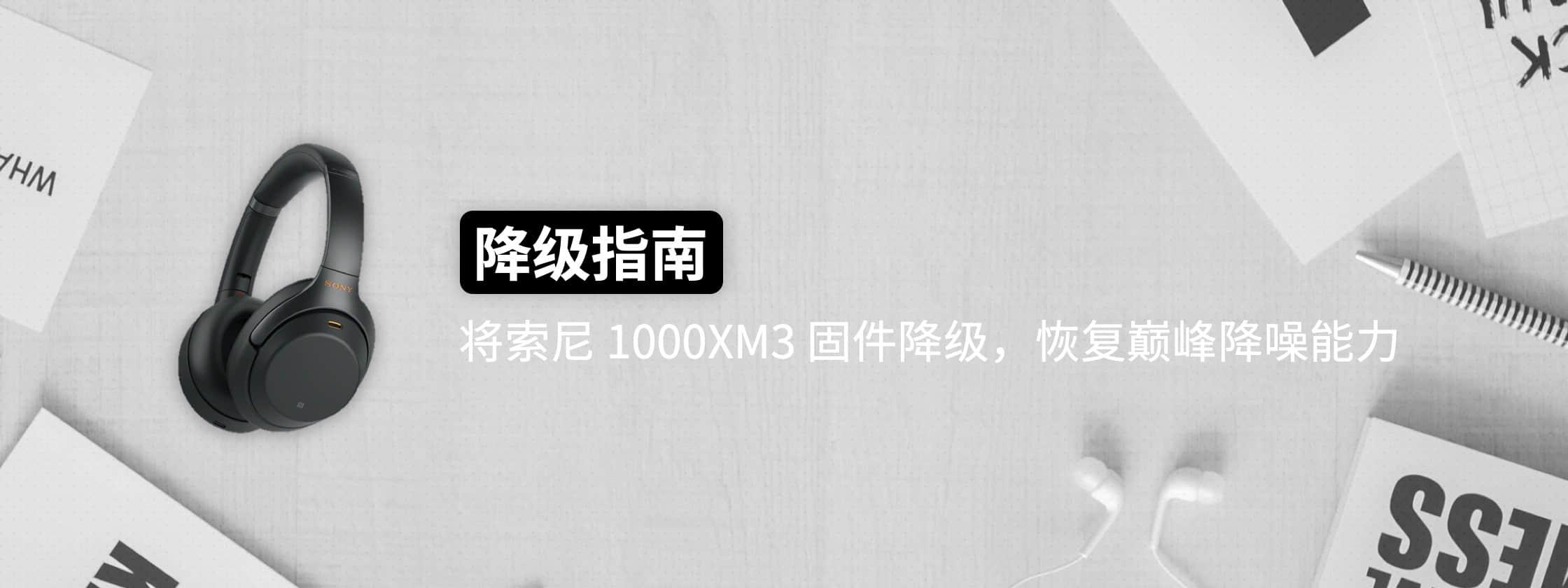 降级指南 | 将索尼 1000XM3 固件降级,恢复巅峰降噪能力