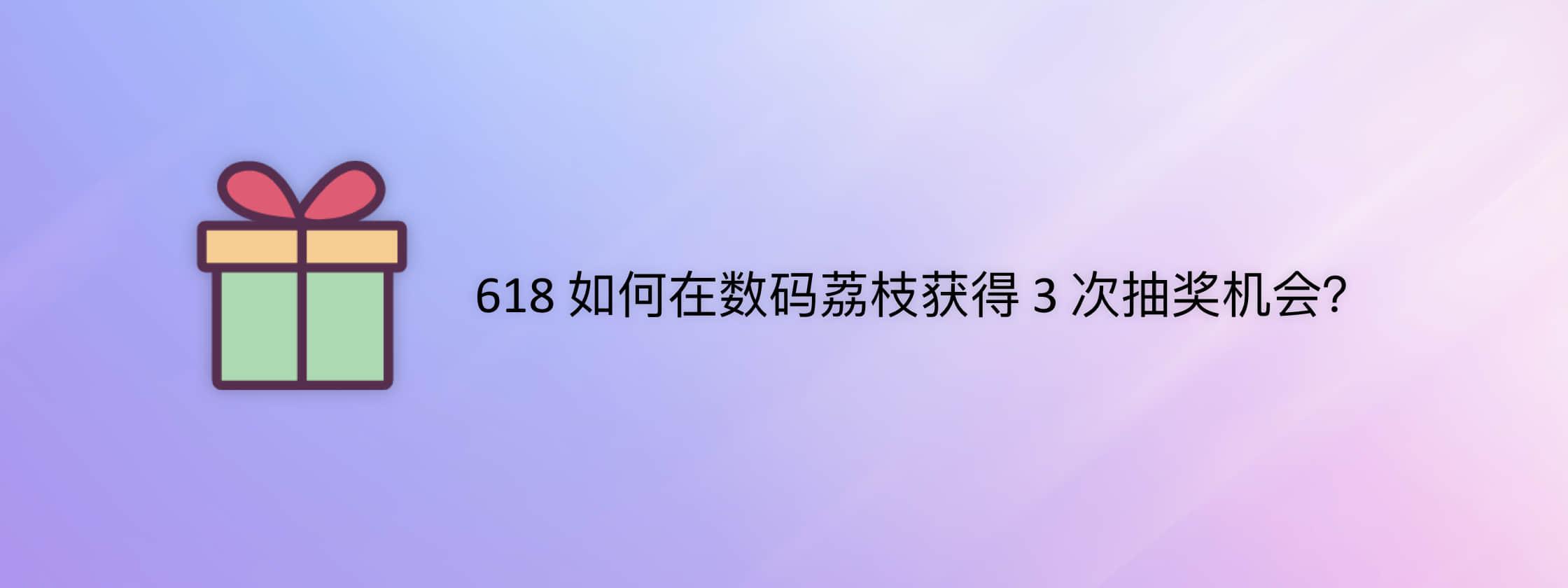 618 如何在数码荔枝获得 3 次抽奖机会?