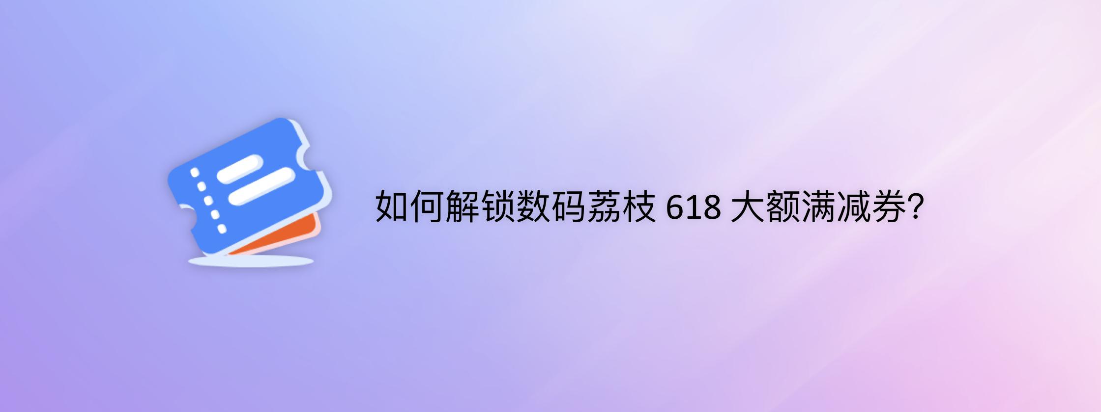 如何解锁数码荔枝 618 大额满减券?