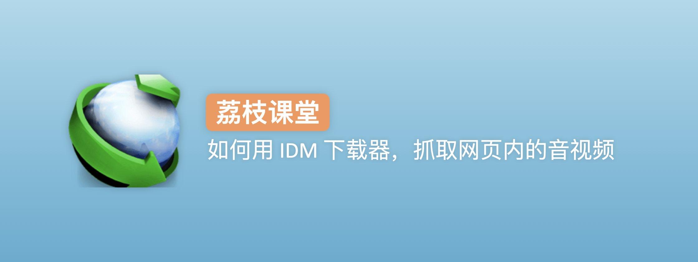 荔枝课堂   如何用 IDM 下载器,抓取网页内的音视频